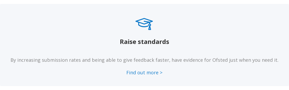 Raise standards   By increasing submission rates and being able to give feedback faster, have  evidence for Ofsted just when you need it.    Find out more >