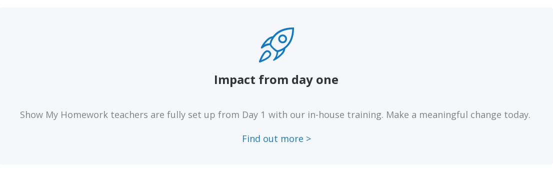 Impact from day one   Show My Homework teachers are fully set up from Day 1 with our in-house  training. Make a meaningful change today.    Find out more >
